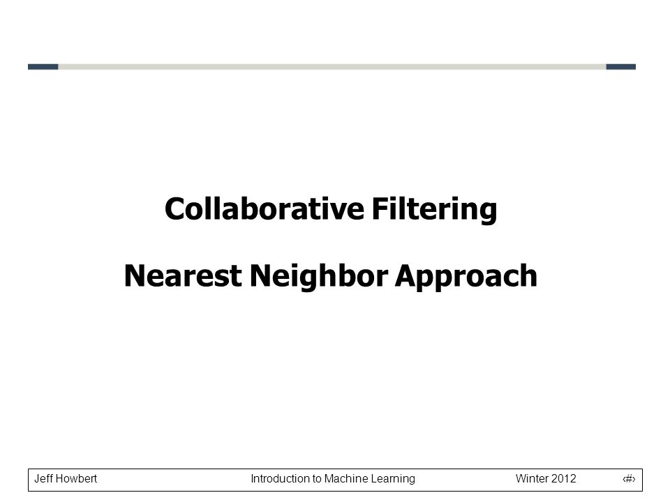 Jeff Howbert Introduction to Machine Learning Winter 2012 1 Collaborative Filtering Nearest Neighbor Approach
