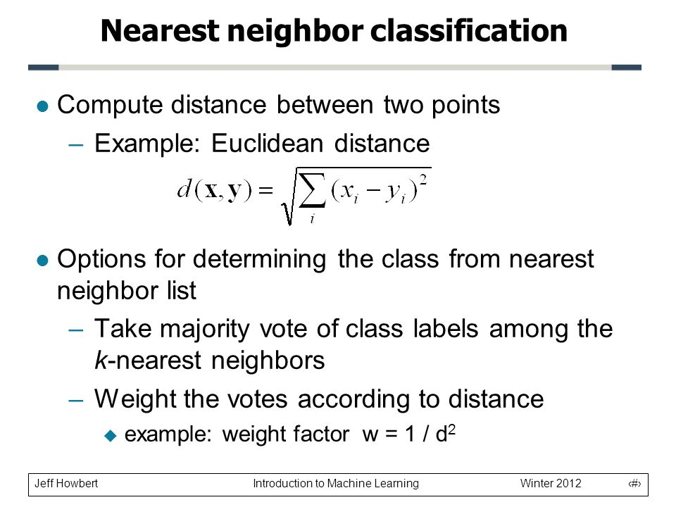 Jeff Howbert Introduction to Machine Learning Winter 2012 11 l Compute distance between two points –Example: Euclidean distance l Options for determining the class from nearest neighbor list –Take majority vote of class labels among the k-nearest neighbors –Weight the votes according to distance  example: weight factor w = 1 / d 2 Nearest neighbor classification