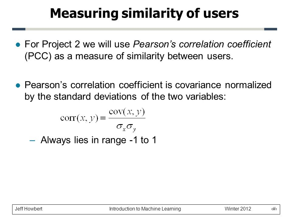 Jeff Howbert Introduction to Machine Learning Winter 2012 14 l For Project 2 we will use Pearson's correlation coefficient (PCC) as a measure of similarity between users.