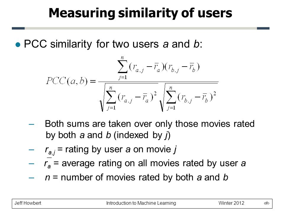 Jeff Howbert Introduction to Machine Learning Winter 2012 15 l PCC similarity for two users a and b: – Both sums are taken over only those movies rated by both a and b (indexed by j) – r a,j = rating by user a on movie j –  r a = average rating on all movies rated by user a – n = number of movies rated by both a and b Measuring similarity of users
