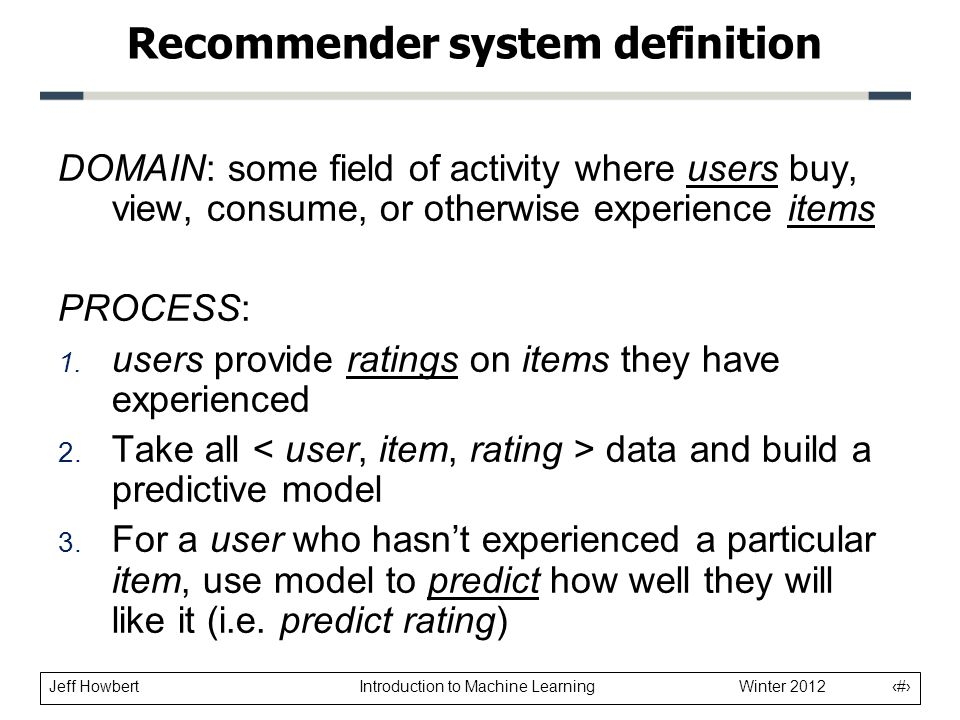 Jeff Howbert Introduction to Machine Learning Winter 2012 5 Recommender system definition DOMAIN: some field of activity where users buy, view, consume, or otherwise experience items PROCESS: 1.