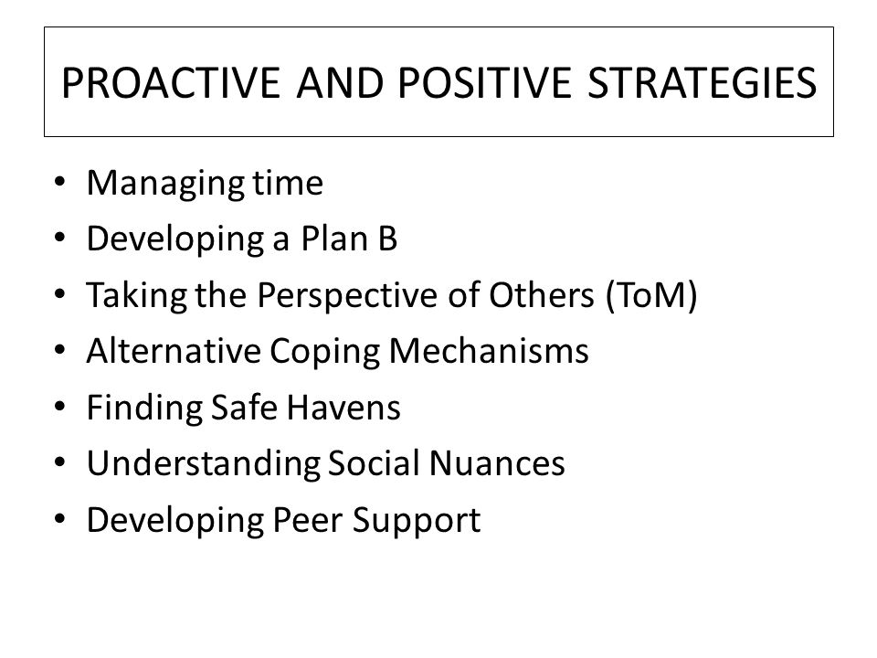 PROACTIVE AND POSITIVE STRATEGIES Managing time Developing a Plan B Taking the Perspective of Others (ToM) Alternative Coping Mechanisms Finding Safe Havens Understanding Social Nuances Developing Peer Support