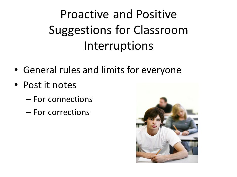 Proactive and Positive Suggestions for Classroom Interruptions General rules and limits for everyone Post it notes – For connections – For corrections