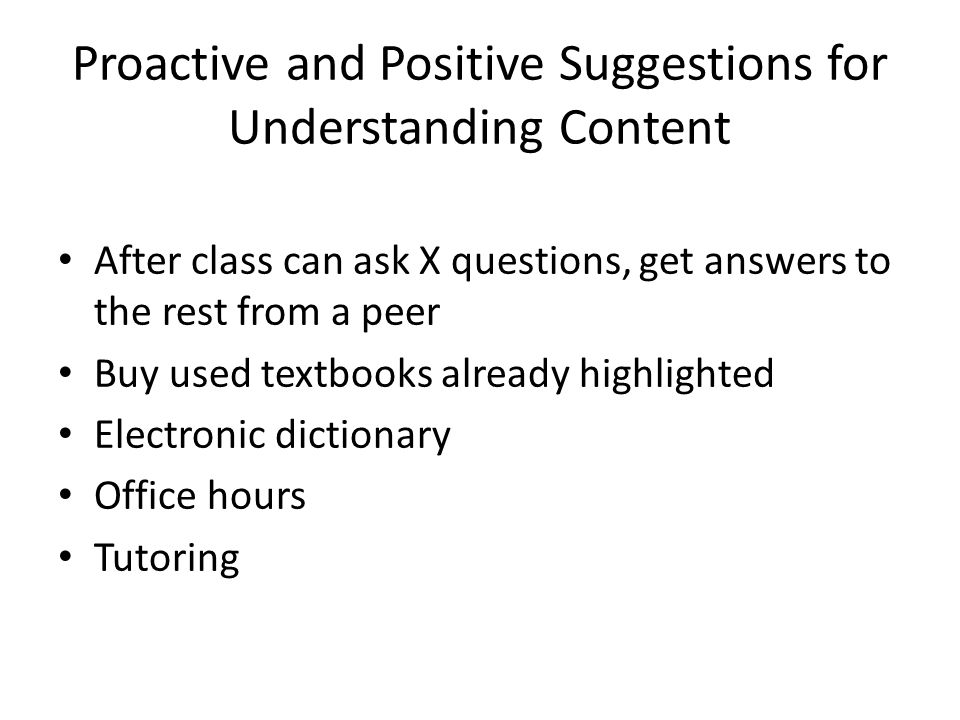 Proactive and Positive Suggestions for Understanding Content After class can ask X questions, get answers to the rest from a peer Buy used textbooks already highlighted Electronic dictionary Office hours Tutoring