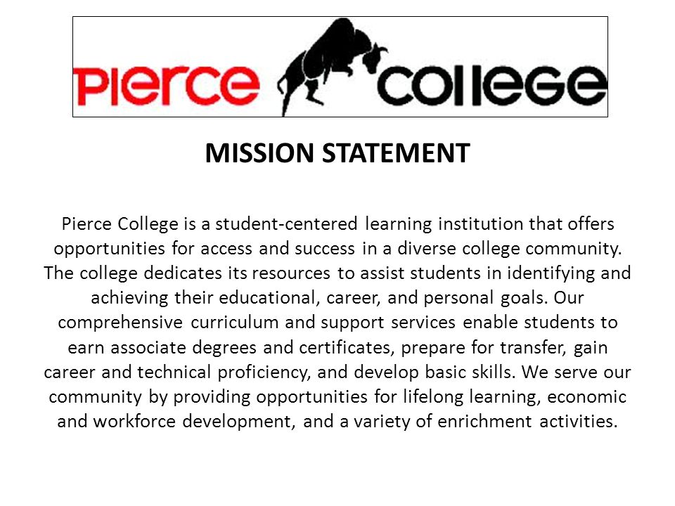 MISSION STATEMENT Pierce College is a student-centered learning institution that offers opportunities for access and success in a diverse college community.