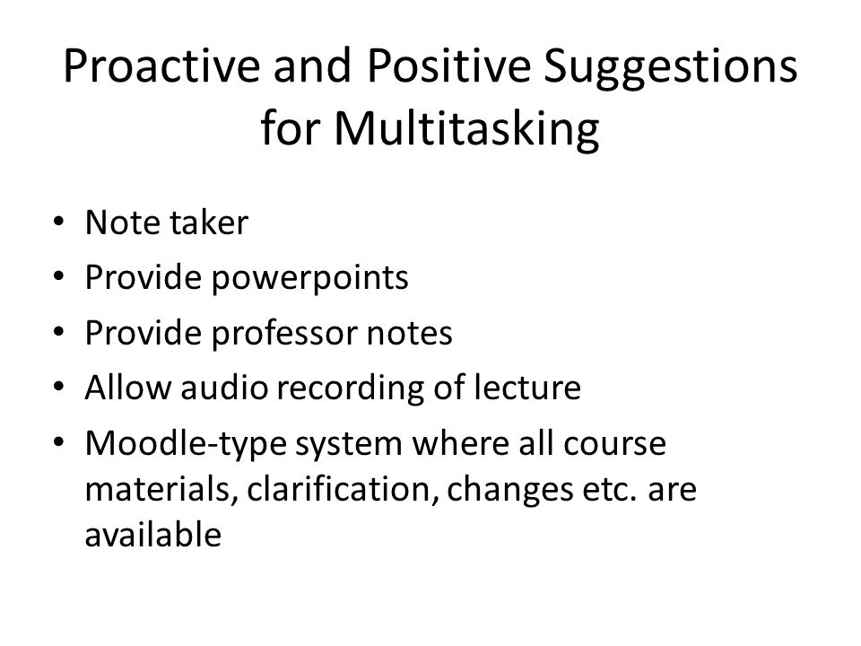 Proactive and Positive Suggestions for Multitasking Note taker Provide powerpoints Provide professor notes Allow audio recording of lecture Moodle-type system where all course materials, clarification, changes etc.