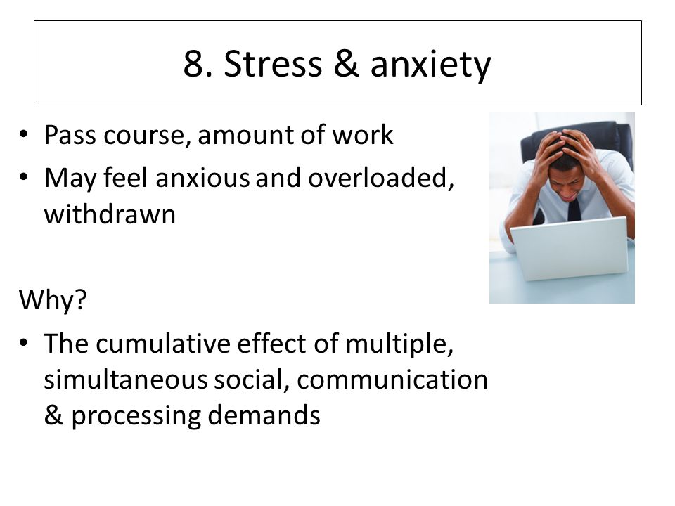 8.Stress & anxiety Pass course, amount of work May feel anxious and overloaded, withdrawn Why.