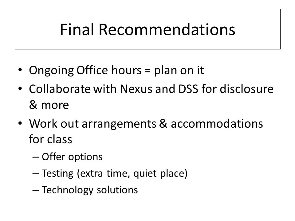 Final Recommendations Ongoing Office hours = plan on it Collaborate with Nexus and DSS for disclosure & more Work out arrangements & accommodations for class – Offer options – Testing (extra time, quiet place) – Technology solutions