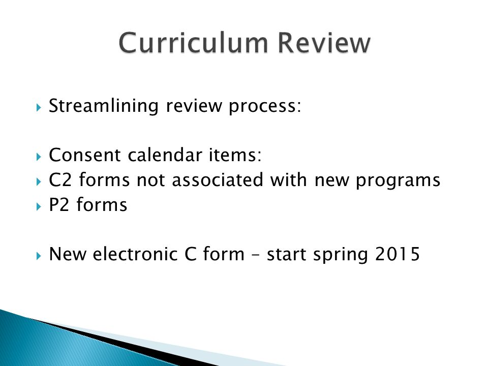  Streamlining review process:  Consent calendar items:  C2 forms not associated with new programs  P2 forms  New electronic C form – start spring 2015