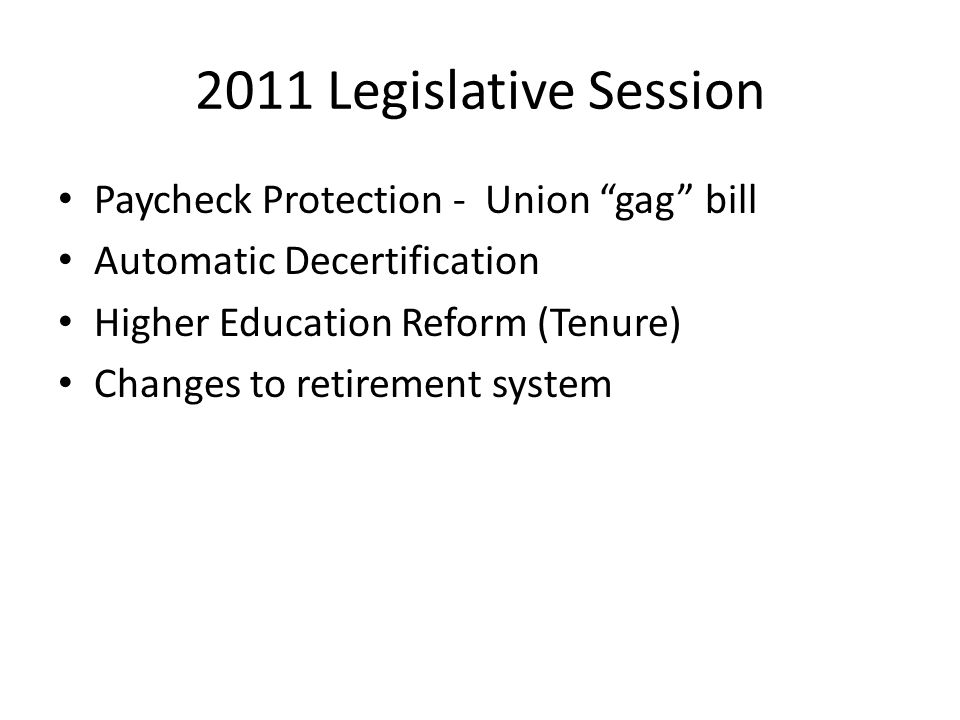 2011 Legislative Session Paycheck Protection - Union gag bill Automatic Decertification Higher Education Reform (Tenure) Changes to retirement system