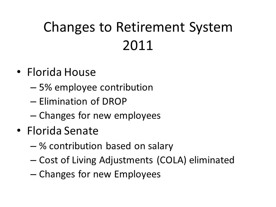 Changes to Retirement System 2011 Florida House – 5% employee contribution – Elimination of DROP – Changes for new employees Florida Senate – % contribution based on salary – Cost of Living Adjustments (COLA) eliminated – Changes for new Employees