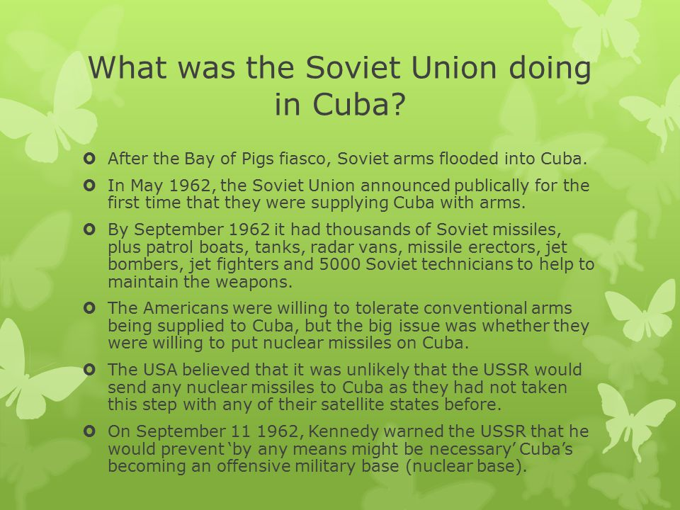 What was the Soviet Union doing in Cuba?  After the Bay of Pigs fiasco, Soviet arms flooded into Cuba.  In May 1962, the Soviet Union announced publ