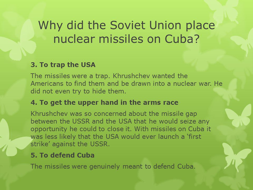 Why did the Soviet Union place nuclear missiles on Cuba? 3. To trap the USA The missiles were a trap. Khrushchev wanted the Americans to find them and