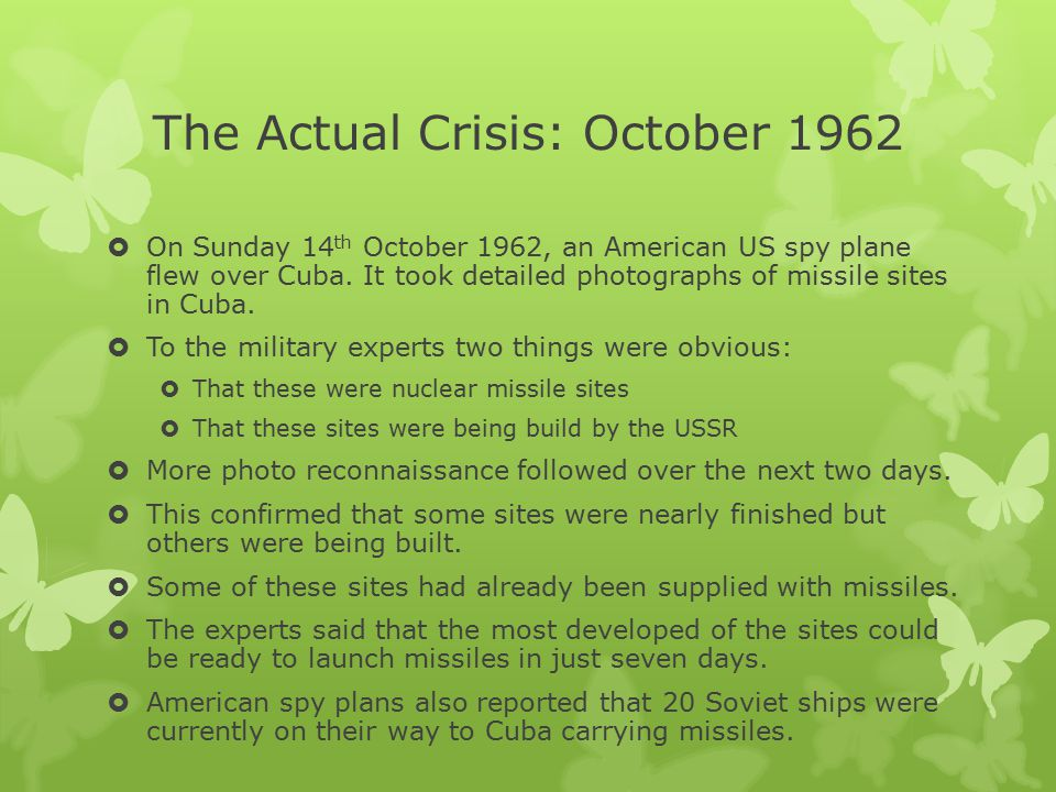 The Actual Crisis: October 1962  On Sunday 14 th October 1962, an American US spy plane flew over Cuba. It took detailed photographs of missile sites