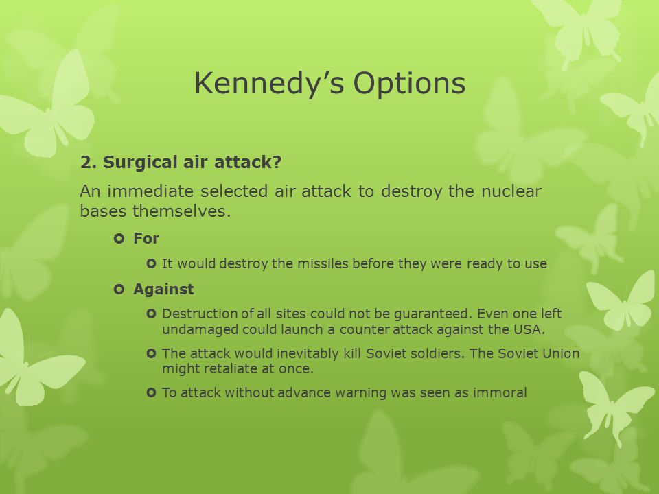 Kennedy's Options 2. Surgical air attack? An immediate selected air attack to destroy the nuclear bases themselves.  For  It would destroy the missi