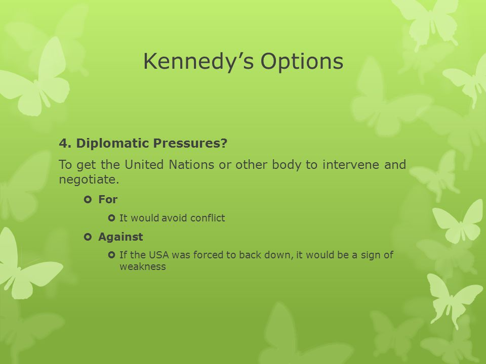 Kennedy's Options 4. Diplomatic Pressures? To get the United Nations or other body to intervene and negotiate.  For  It would avoid conflict  Again