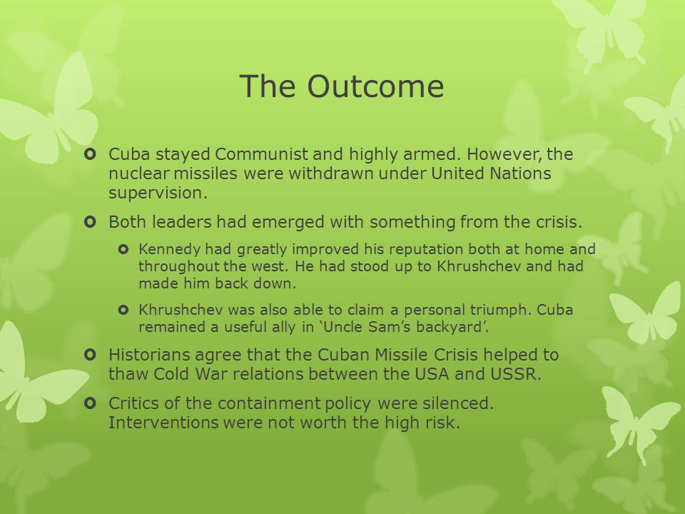 The Outcome  Cuba stayed Communist and highly armed. However, the nuclear missiles were withdrawn under United Nations supervision.  Both leaders ha