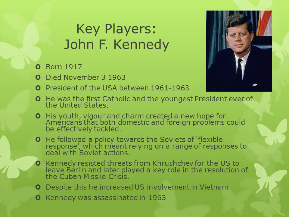 Key Players: John F. Kennedy  Born 1917  Died November 3 1963  President of the USA between 1961-1963  He was the first Catholic and the youngest