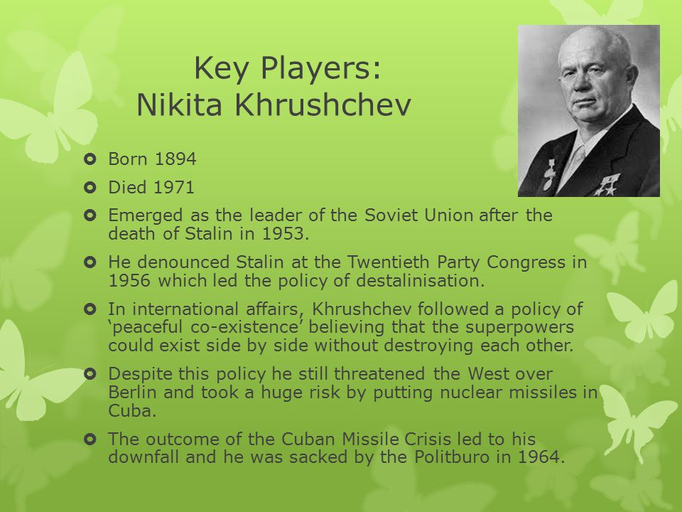Key Players: Nikita Khrushchev  Born 1894  Died 1971  Emerged as the leader of the Soviet Union after the death of Stalin in 1953.  He denounced S