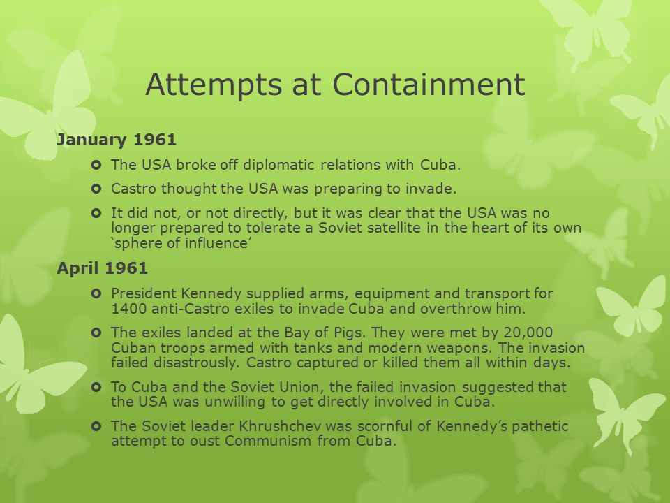 Attempts at Containment January 1961  The USA broke off diplomatic relations with Cuba.  Castro thought the USA was preparing to invade.  It did no