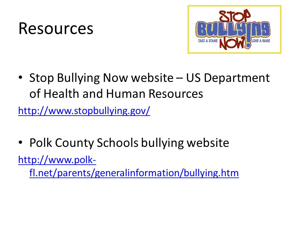 Resources Stop Bullying Now website – US Department of Health and Human Resources http://www.stopbullying.gov/ Polk County Schools bullying website http://www.polk- fl.net/parents/generalinformation/bullying.htm