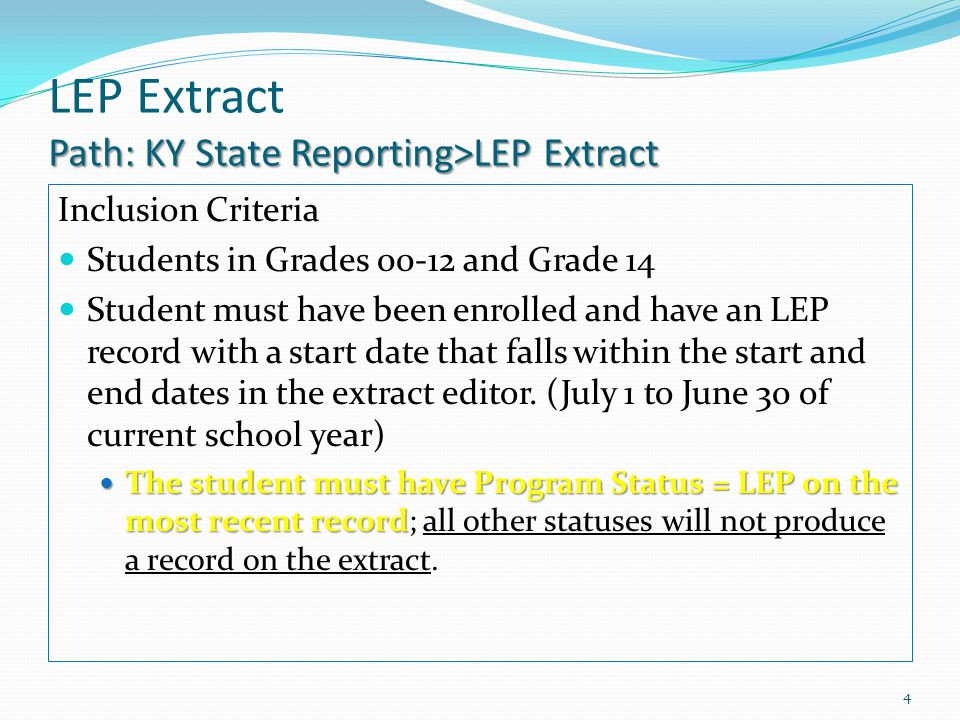 Path: KY State Reporting>LEP Extract LEP Extract Path: KY State Reporting>LEP Extract Inclusion Criteria Students in Grades 00-12 and Grade 14 Student must have been enrolled and have an LEP record with a start date that falls within the start and end dates in the extract editor.