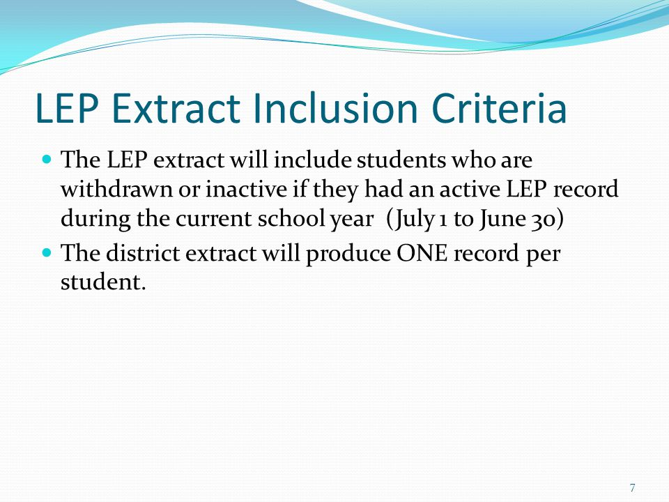 LEP Extract Inclusion Criteria The LEP extract will include students who are withdrawn or inactive if they had an active LEP record during the current school year (July 1 to June 30) The district extract will produce ONE record per student.