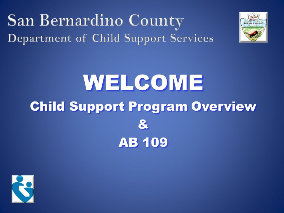 Mission Statement The County of San Bernardino Department of Child Support Services determines paternity, establishes and enforces child support orders, and secures payments to assist families in meeting the financial and medical needs of their children.