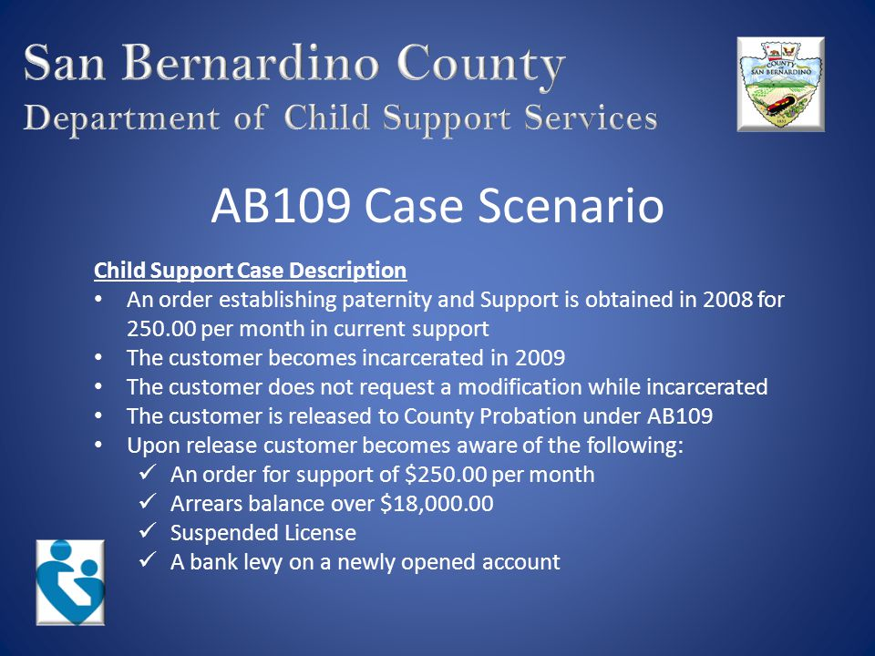 AB109 Case Scenario (cont) Cooperation Post Release Upon contact with the Child Support Department The current support of $250.00 can be modified to an amount based on the current facts in the case and possibly to $0.00 while the customer looks for employment A reasonable payment can be set on the arrears balance while the customer looks for employment The customer's license can be released and the hold suppressed for a minimum of 3 months while the customer looks for employment The levy on the customer's Bank account can be withdrawn and future levies can be suppressed for a minimum of 3 months while the customer looks for employment