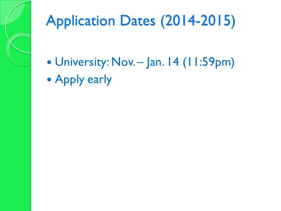 Application Dates (2014-2015) University: Nov. – Jan. 14 (11:59pm) Apply early