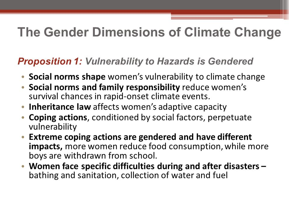 The Gender Dimensions of Climate Change Proposition 1: Vulnerability to Hazards is Gendered Social norms shape women's vulnerability to climate change