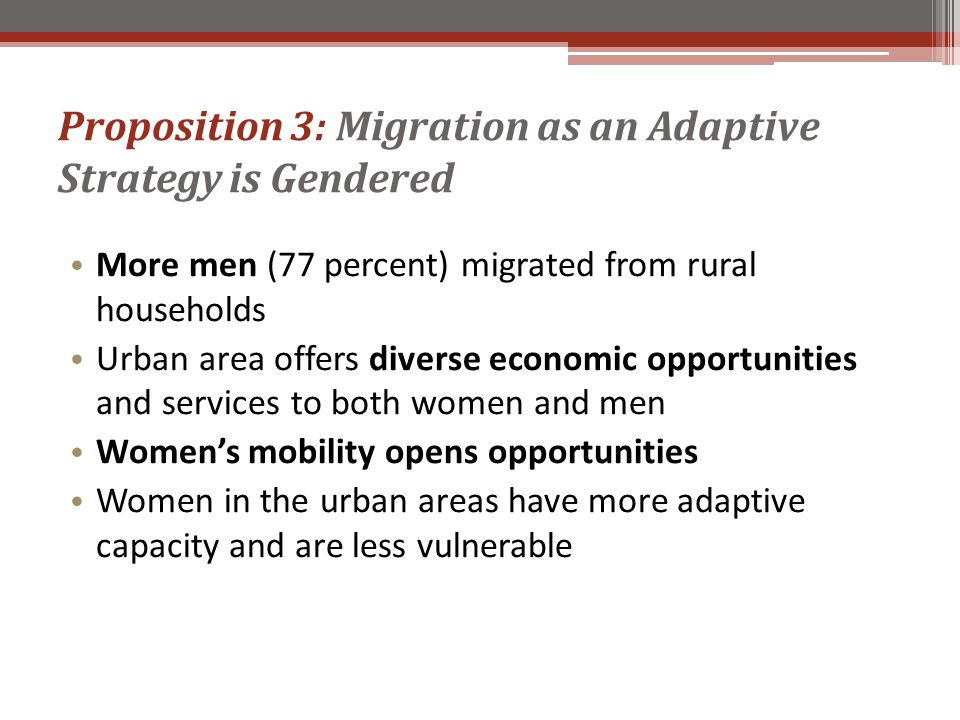 Proposition 3: Migration as an Adaptive Strategy is Gendered More men (77 percent) migrated from rural households Urban area offers diverse economic opportunities and services to both women and men Women's mobility opens opportunities Women in the urban areas have more adaptive capacity and are less vulnerable