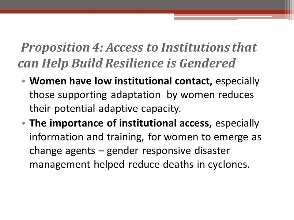 Proposition 4: Access to Institutions that can Help Build Resilience is Gendered Women have low institutional contact, especially those supporting adaptation by women reduces their potential adaptive capacity.