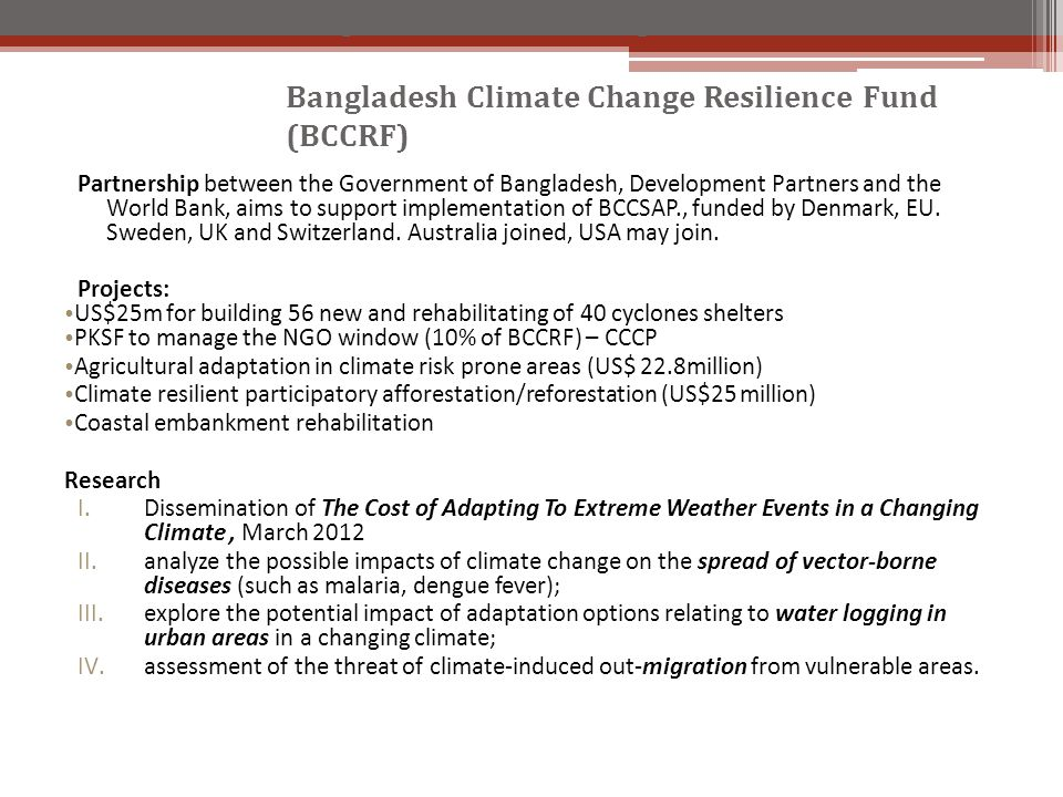Partnership between the Government of Bangladesh, Development Partners and the World Bank, aims to support implementation of BCCSAP., funded by Denmark, EU.