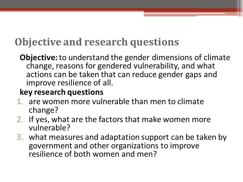 Objective and research questions Objective: to understand the gender dimensions of climate change, reasons for gendered vulnerability, and what action