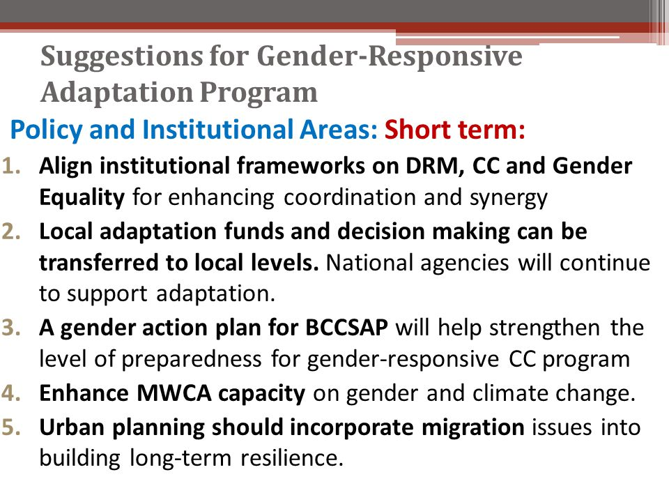 Suggestions for Gender-Responsive Adaptation Program Policy and Institutional Areas: Short term: 1.Align institutional frameworks on DRM, CC and Gender Equality for enhancing coordination and synergy 2.Local adaptation funds and decision making can be transferred to local levels.