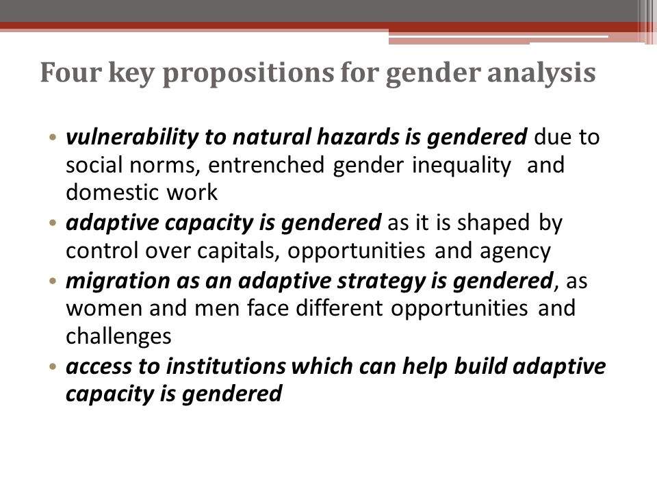 Four key propositions for gender analysis vulnerability to natural hazards is gendered due to social norms, entrenched gender inequality and domestic work adaptive capacity is gendered as it is shaped by control over capitals, opportunities and agency migration as an adaptive strategy is gendered, as women and men face different opportunities and challenges access to institutions which can help build adaptive capacity is gendered