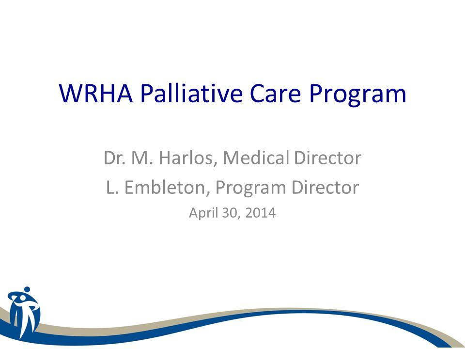 WRHA Palliative Care Program Dr. M. Harlos, Medical Director L. Embleton, Program Director April 30, 2014