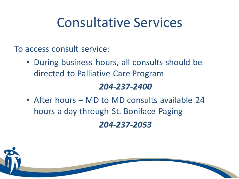 Consultative Services To access consult service: During business hours, all consults should be directed to Palliative Care Program 204-237-2400 After hours – MD to MD consults available 24 hours a day through St.