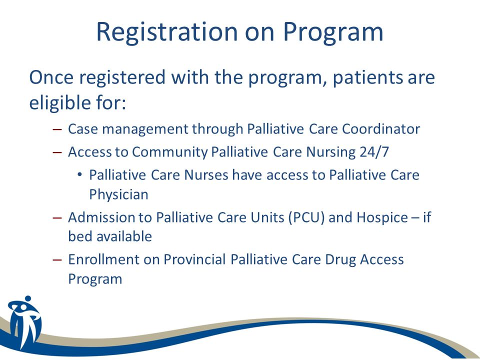 Registration on Program Once registered with the program, patients are eligible for: – Case management through Palliative Care Coordinator – Access to Community Palliative Care Nursing 24/7 Palliative Care Nurses have access to Palliative Care Physician – Admission to Palliative Care Units (PCU) and Hospice – if bed available – Enrollment on Provincial Palliative Care Drug Access Program