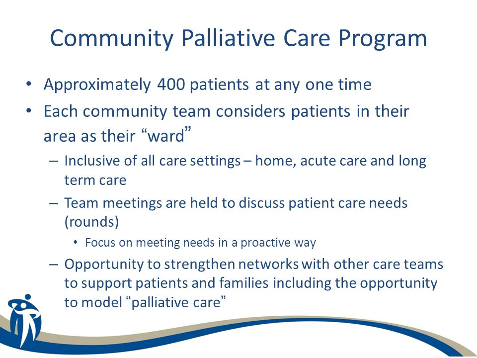 Community Palliative Care Program Approximately 400 patients at any one time Each community team considers patients in their area as their ward – Inclusive of all care settings – home, acute care and long term care – Team meetings are held to discuss patient care needs (rounds) Focus on meeting needs in a proactive way – Opportunity to strengthen networks with other care teams to support patients and families including the opportunity to model palliative care