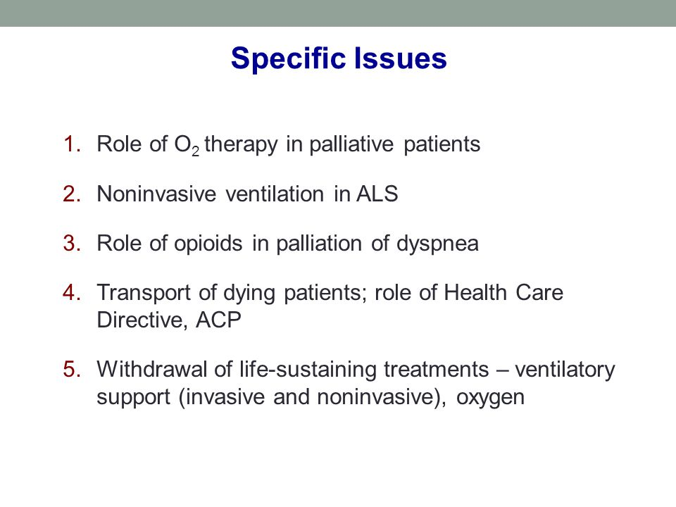 1.Role of O 2 therapy in palliative patients 2.Noninvasive ventilation in ALS 3.Role of opioids in palliation of dyspnea 4.Transport of dying patients; role of Health Care Directive, ACP 5.Withdrawal of life-sustaining treatments – ventilatory support (invasive and noninvasive), oxygen Specific Issues
