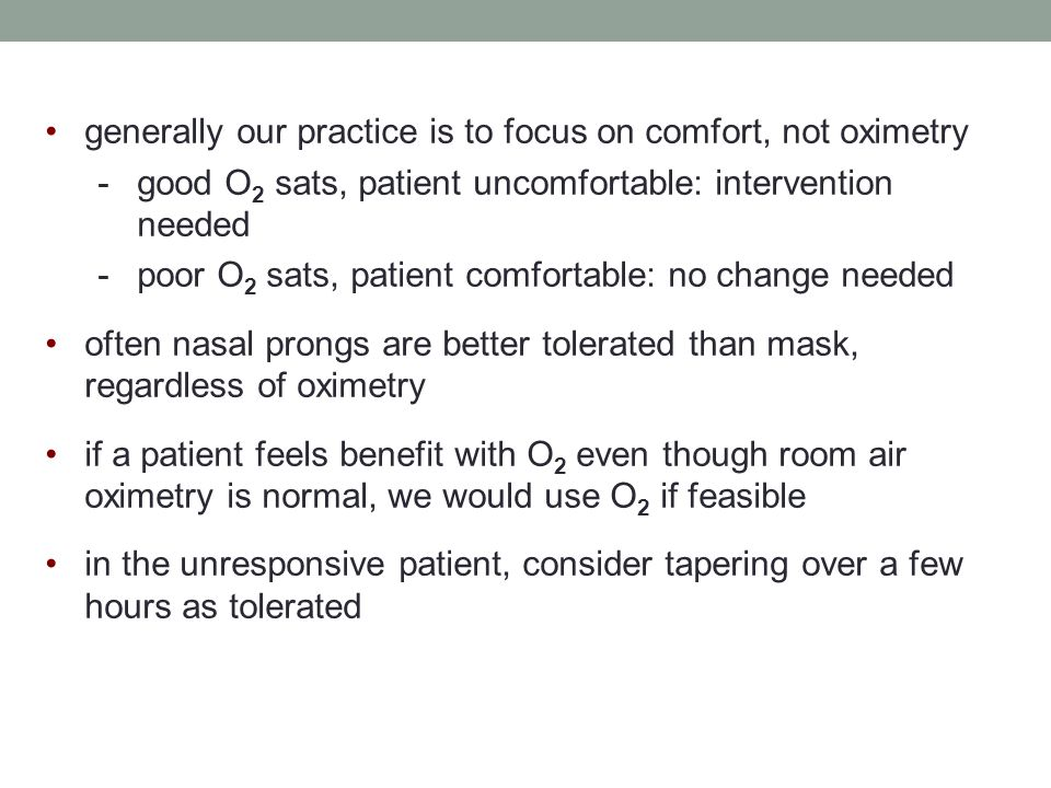 generally our practice is to focus on comfort, not oximetry -good O 2 sats, patient uncomfortable: intervention needed -poor O 2 sats, patient comfortable: no change needed often nasal prongs are better tolerated than mask, regardless of oximetry if a patient feels benefit with O 2 even though room air oximetry is normal, we would use O 2 if feasible in the unresponsive patient, consider tapering over a few hours as tolerated
