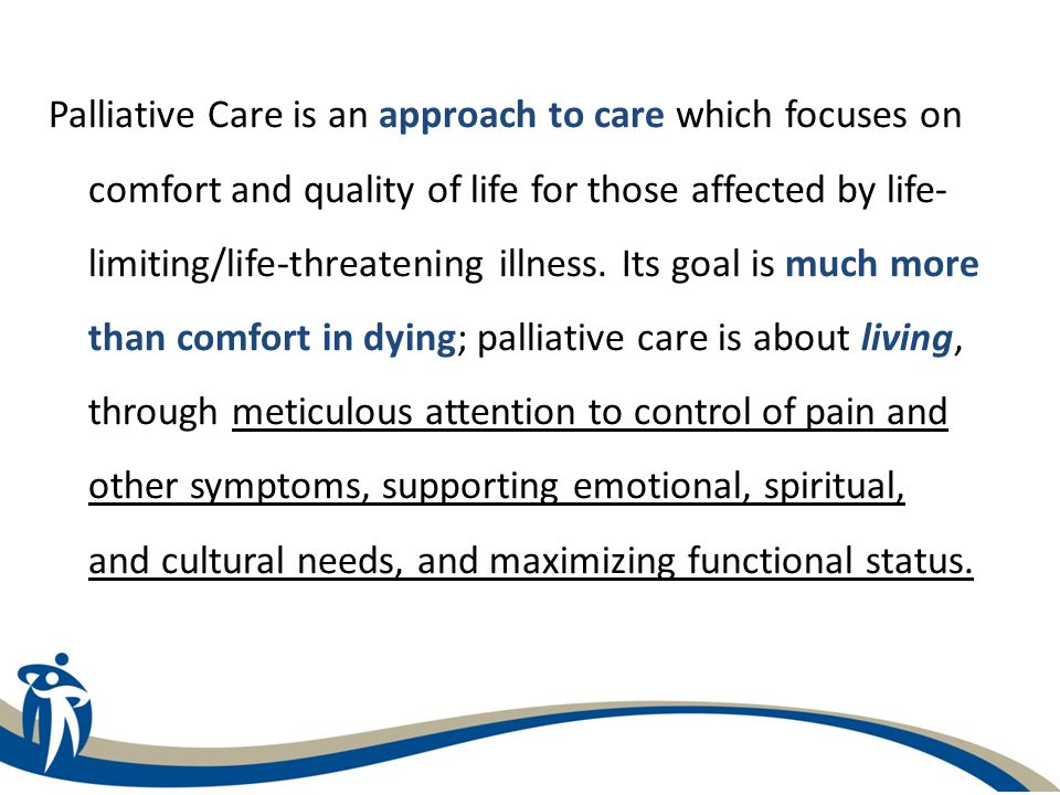 Palliative Care is an approach to care which focuses on comfort and quality of life for those affected by life- limiting/life-threatening illness.