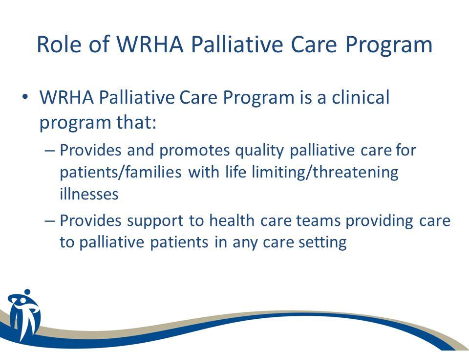 Role of WRHA Palliative Care Program WRHA Palliative Care Program is a clinical program that: – Provides and promotes quality palliative care for pati