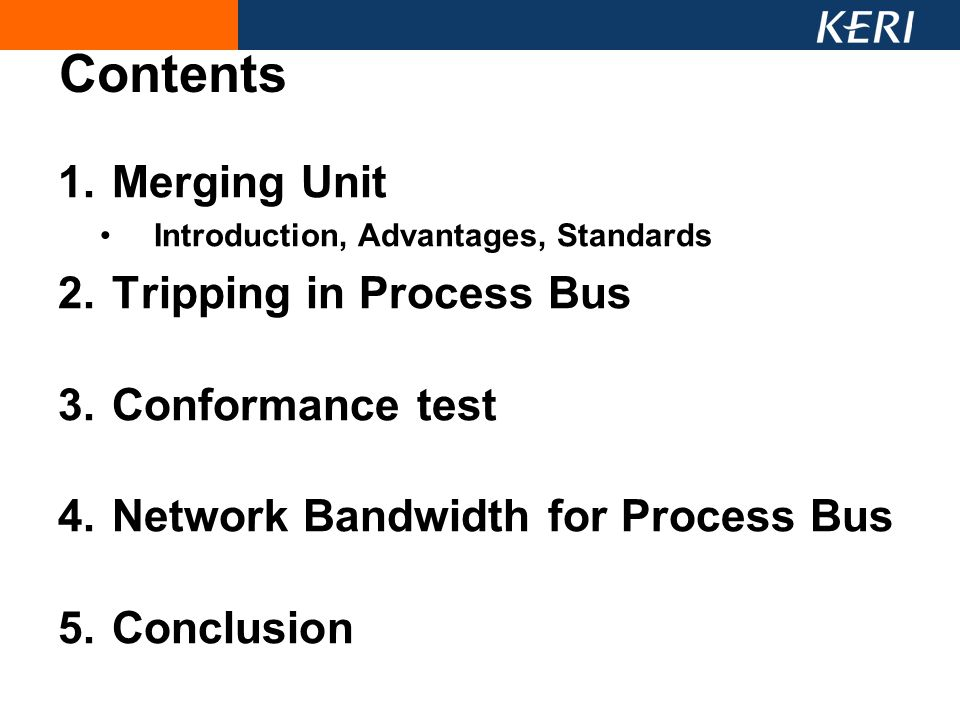 1.Merging Unit Introduction, Advantages, Standards 2.Tripping in Process Bus 3.Conformance test 4.Network Bandwidth for Process Bus 5.Conclusion Conte
