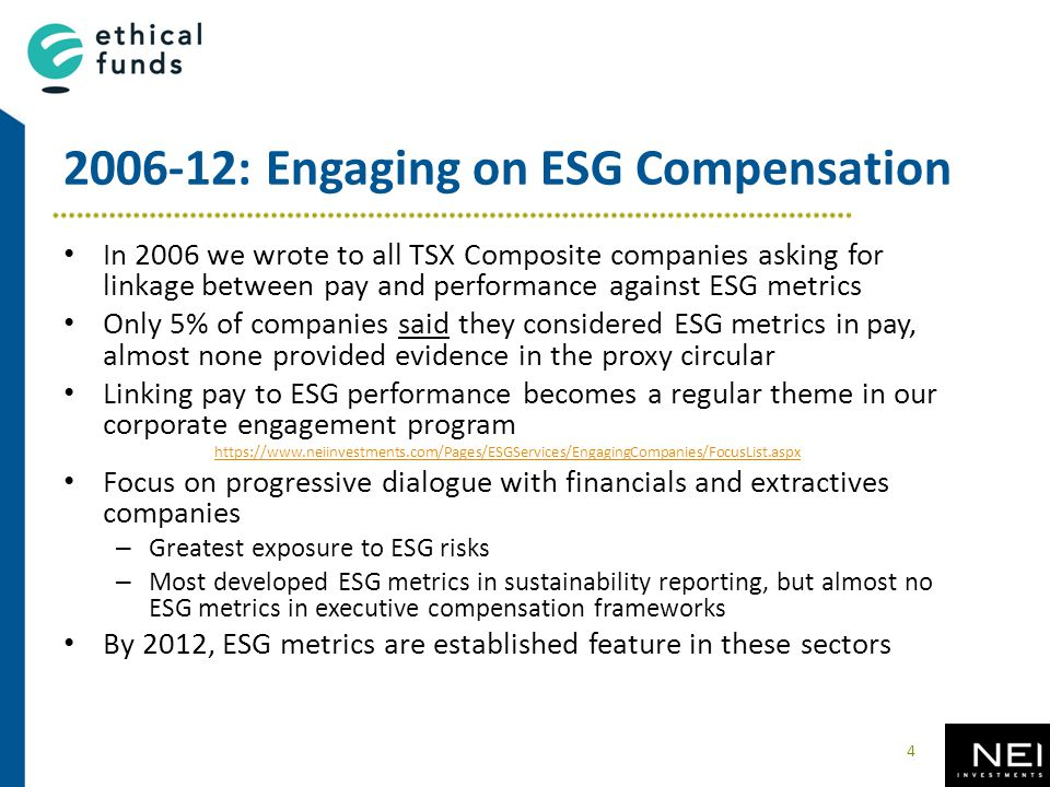 2006-12: Engaging on ESG Compensation In 2006 we wrote to all TSX Composite companies asking for linkage between pay and performance against ESG metrics Only 5% of companies said they considered ESG metrics in pay, almost none provided evidence in the proxy circular Linking pay to ESG performance becomes a regular theme in our corporate engagement program https://www.neiinvestments.com/Pages/ESGServices/EngagingCompanies/FocusList.aspx Focus on progressive dialogue with financials and extractives companies – Greatest exposure to ESG risks – Most developed ESG metrics in sustainability reporting, but almost no ESG metrics in executive compensation frameworks By 2012, ESG metrics are established feature in these sectors 4