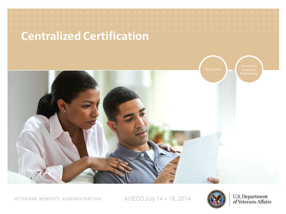 VETERANS BENEFITS ADMINISTRATION AVECO July 14 – 18, 2014 Centralized Certification