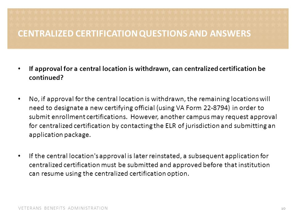 VETERANS BENEFITS ADMINISTRATION CENTRALIZED CERTIFICATION QUESTIONS AND ANSWERS If approval for a central location is withdrawn, can centralized cert