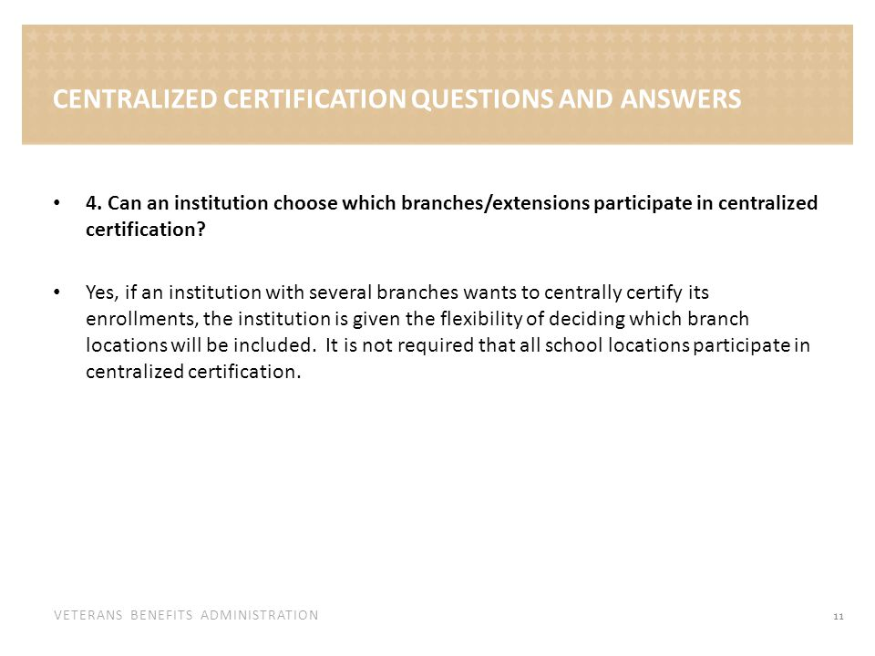 VETERANS BENEFITS ADMINISTRATION 4. Can an institution choose which branches/extensions participate in centralized certification? Yes, if an instituti